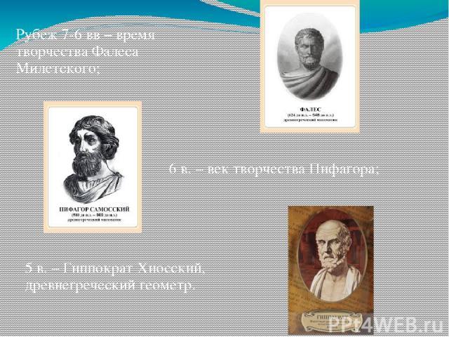 6 в. – век творчества Пифагора; Рубеж 7-6 вв – время творчества Фалеса Милетского; 5 в. – Гиппократ Хиосский, древнегреческий геометр.