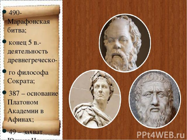 490- Марафонская битва; конец 5 в.-деятельность древнегреческо- го философа Сократа; 387 – основание Платоном Академии в Афинах; 49 – захват Юлием Цезарем власти в Риме.