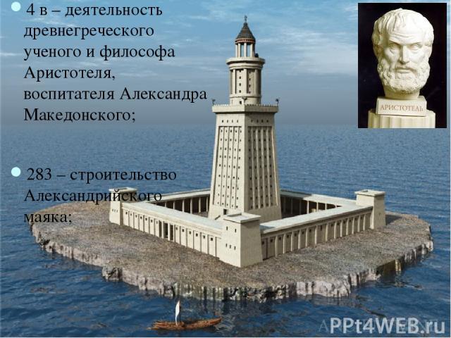 4 в – деятельность древнегреческого ученого и философа Аристотеля, воспитателя Александра Македонского; 283 – строительство Александрийского маяка;