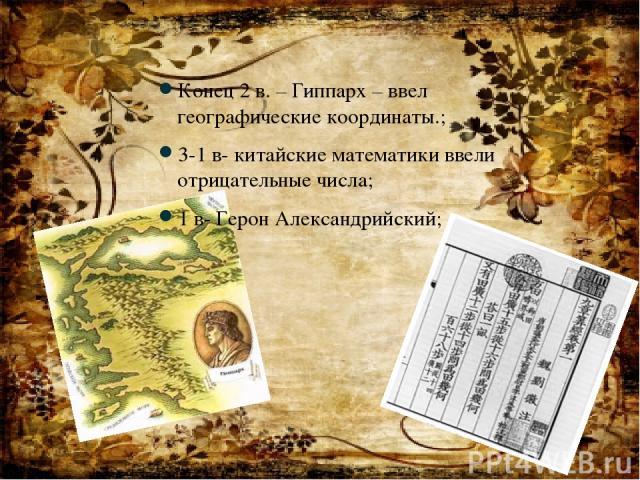 Конец 2 в. – Гиппарх – ввел географические координаты.; 3-1 в- китайские математики ввели отрицательные числа; 1 в- Герон Александрийский;