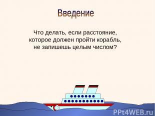 Что делать, если расстояние, которое должен пройти корабль, не запишешь целым чи