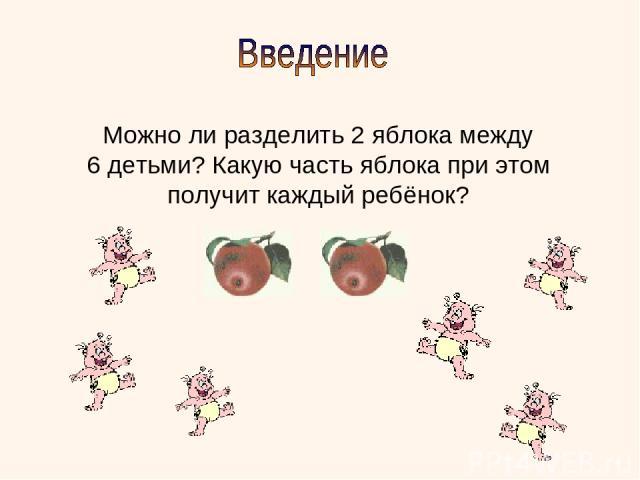 Можно ли разделить 2 яблока между 6 детьми? Какую часть яблока при этом получит каждый ребёнок?