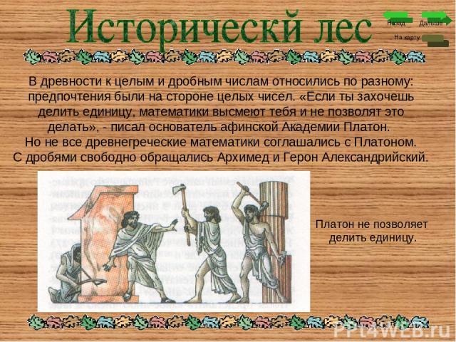 Дальше На карту Назад В древности к целым и дробным числам относились по разному: предпочтения были на стороне целых чисел. «Если ты захочешь делить единицу, математики высмеют тебя и не позволят это делать», - писал основатель афинской Академии Пла…