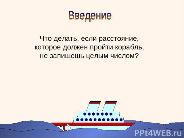 Что делать, если расстояние, которое должен пройти корабль, не запишешь целым числом?