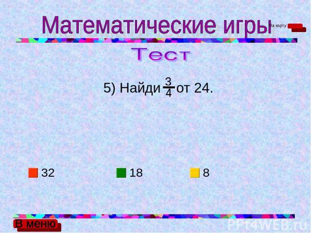 5) Найди от 24. 32 18 8 На карту