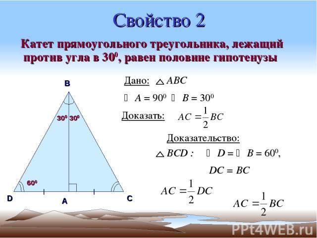 Свойство 2 Катет прямоугольного треугольника, лежащий против угла в 300, равен половине гипотенузы А В С D Дано: АВС А = 900 В = 300 Доказать: 300 300 600 Доказательство: ВСD : D = В = 600, DC = BC