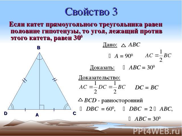 Свойство 3 Если катет прямоугольного треугольника равен половине гипотенузы, то угол, лежащий против этого катета, равен 300 А В С D Дано: АВС А = 900 Доказать: Доказательство: ВСD - равносторонний DВС = 600, DC = BC АВС = 300 DВС = 2 АВС, АВС = 300