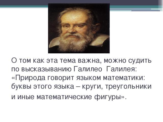 О том как эта тема важна, можно судить по высказыванию Галилео Галилея: «Природа говорит языком математики: буквы этого языка – круги, треугольники и иные математические фигуры».