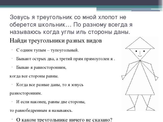 Зовусь я треугольник со мной хлопот не оберется школьник… По разному всегда я называюсь когда углы иль стороны даны. Найди треугольники разных видов С одним тупым – тупоугольный. Бывают острых два, а третий прям прямоуголен я . Бываю я равносторонни…