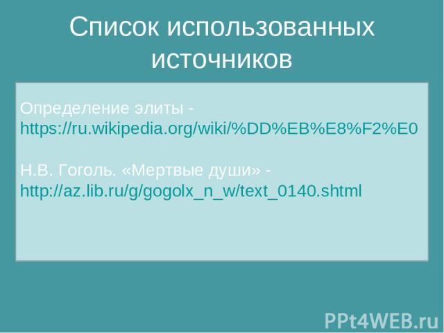 Список использованных источников Определение элиты - https://ru.wikipedia.org/wiki/%DD%EB%E8%F2%E0 Н.В. Гоголь. «Мертвые души» - http://az.lib.ru/g/gogolx_n_w/text_0140.shtml