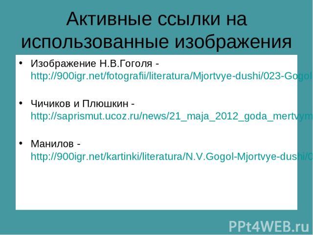 Активные ссылки на использованные изображения Изображение Н.В.Гоголя - http://900igr.net/fotografii/literatura/Mjortvye-dushi/023-Gogol-Mjortvye-dushi.html Чичиков и Плюшкин - http://saprismut.ucoz.ru/news/21_maja_2012_goda_mertvym_dusham_gogolja_st…