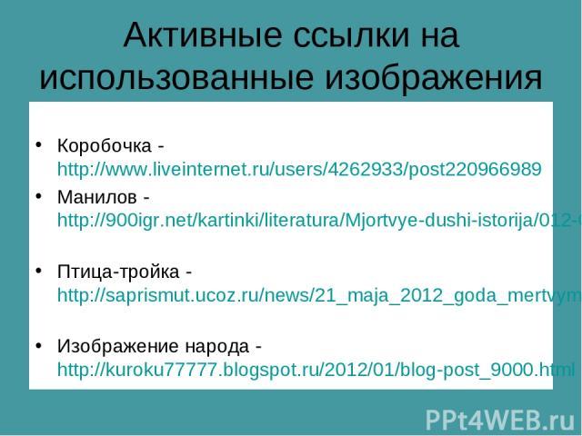 Активные ссылки на использованные изображения Коробочка - http://www.liveinternet.ru/users/4262933/post220966989 Манилов - http://900igr.net/kartinki/literatura/Mjortvye-dushi-istorija/012-Geroi-poemy.html Птица-тройка - http://saprismut.ucoz.ru/new…