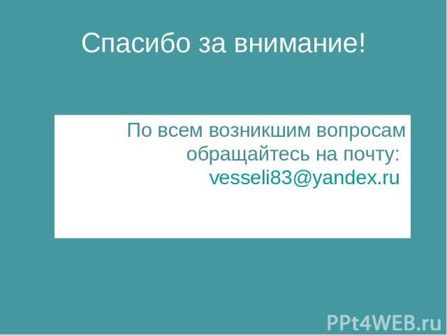 Спасибо за внимание! По всем возникшим вопросам обращайтесь на почту: vesseli83@yandex.ru