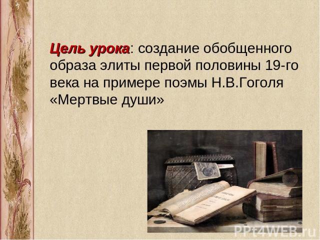 Цель урока: создание обобщенного образа элиты первой половины 19-го века на примере поэмы Н.В.Гоголя «Мертвые души»