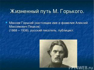 Жизненный путь М. Горького. Максим Горький (настоящее имя и фамилия Алексей Макс