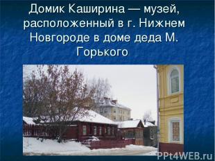 Домик Каширина — музей, расположенный в г. Нижнем Новгороде в доме деда М. Горьк