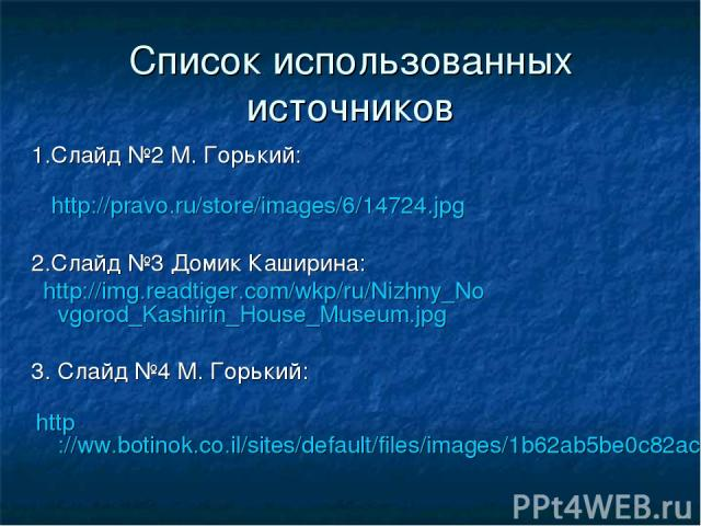 Список использованных источников 1.Слайд №2 М. Горький: http://pravo.ru/store/images/6/14724.jpg 2.Слайд №3 Домик Каширина: http://img.readtiger.com/wkp/ru/Nizhny_Novgorod_Kashirin_House_Museum.jpg 3. Слайд №4 М. Горький: http://ww.botinok.co.il/sit…