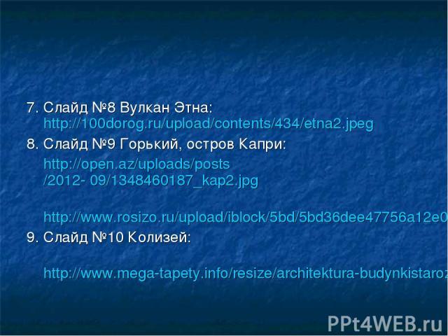 7. Слайд №8 Вулкан Этна: http://100dorog.ru/upload/contents/434/etna2.jpeg 8. Слайд №9 Горький, остров Капри: http://open.az/uploads/posts/2012- 09/1348460187_kap2.jpg http://www.rosizo.ru/upload/iblock/5bd/5bd36dee47756a12e018c2444939b449.jpg 9. Сл…