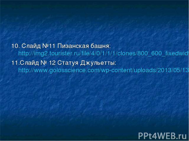 10. Слайд №11 Пизанская башня: http://img2.tourister.ru/file/4/0/1/1/1/clones/800_600_fixedwidth.jpg 11.Слайд № 12 Статуя Джульетты: http://www.golosscience.com/wp-content/uploads/2013/05/1305412996_rozetki34.jpg