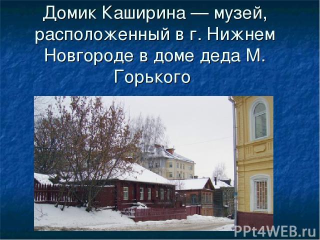 Домик Каширина — музей, расположенный в г. Нижнем Новгороде в доме деда М. Горького