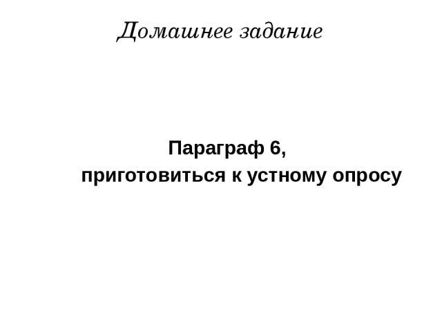 Параграф 6, приготовиться к устному опросу Домашнее задание