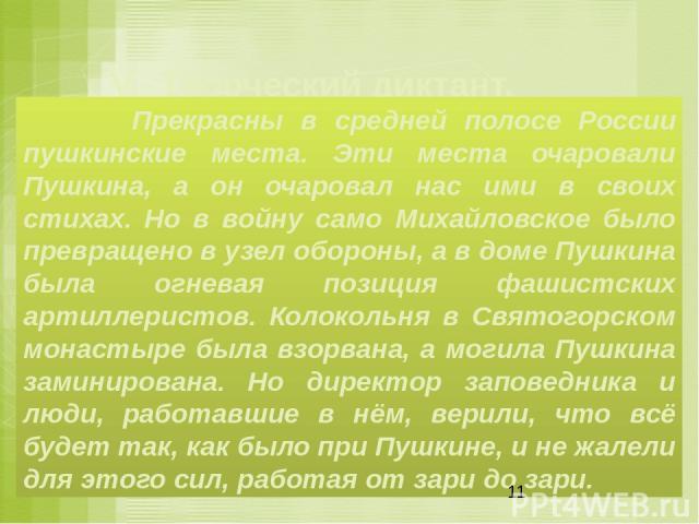 V.Творческий диктант. Прекрасны в средней полосе России пушкинские места. Эти места очаровали Пушкина, а он очаровал нас ими в своих стихах. Но в войну само Михайловское было превращено в узел обороны, а в доме Пушкина была огневая позиция фашистс…