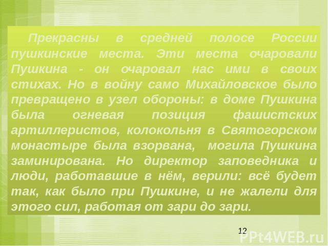Прекрасны в средней полосе России пушкинские места. Эти места очаровали Пушкина - он очаровал нас ими в своих стихах. Но в войну само Михайловское было превращено в узел обороны: в доме Пушкина была огневая позиция фашистских артиллеристов, колоколь…
