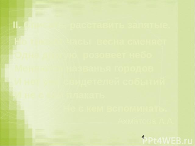 II. Списать, расставить запятые. Но тикают часы весна сменяет Одна другую розовеет небо Меняются названья городов И нет уже свидетелей событий И не с кем плакать  Не с кем вспоминать. Ахматова А.А.