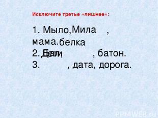 Исключите третье «лишнее»: 1. Мыло, , мама. 2. Бал, , батон. 3. , дата, дорога.