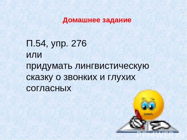Домашнее задание П.54, упр. 276 или придумать лингвистическую сказку о звонких и глухих согласных