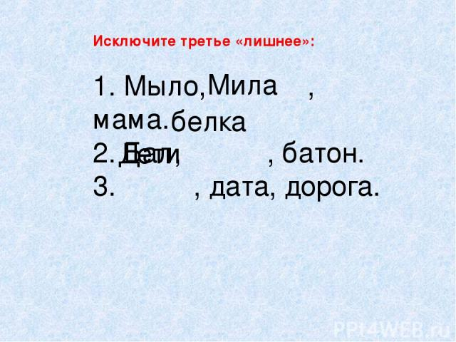 Исключите третье «лишнее»: 1. Мыло, , мама. 2. Бал, , батон. 3. , дата, дорога. Мила белка Дети