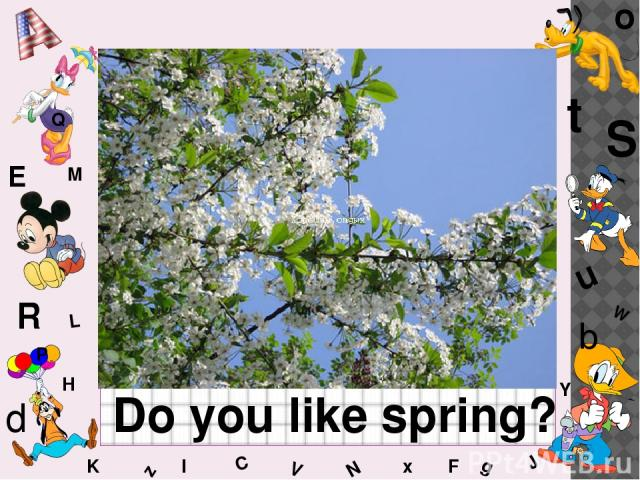 W C S b d E Y g H J K M L F o P Q t u R z l V x N Do you like spring?