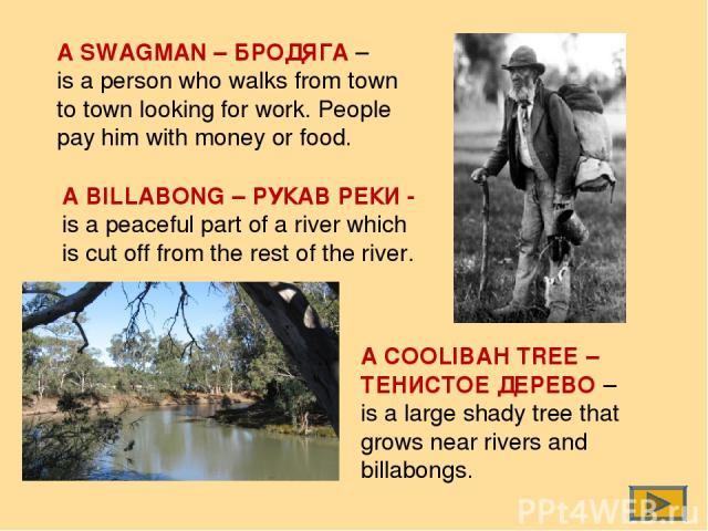 A SWAGMAN – БРОДЯГА – is a person who walks from town to town looking for work. People pay him with money or food. A BILLABONG – РУКАВ РЕКИ - is a peaceful part of a river which is cut off from the rest of the river. A COOLIBAH TREE – ТЕНИСТОЕ ДЕРЕВ…