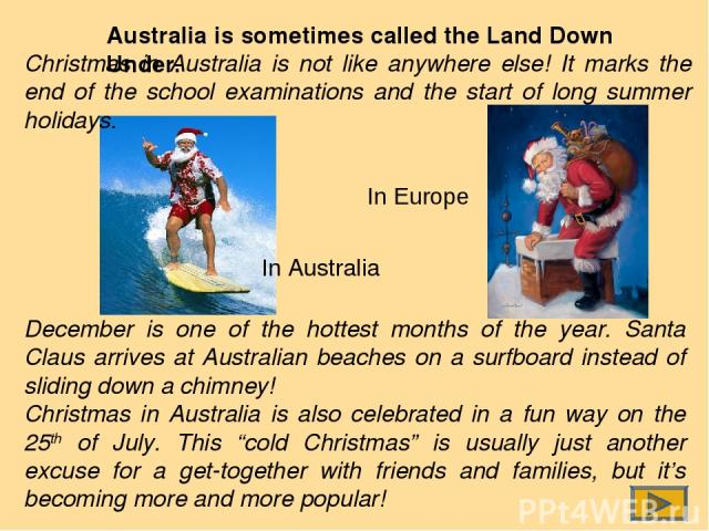 Australia is sometimes called the Land Down Under. In Australia In Europe December is one of the hottest months of the year. Santa Claus arrives at Australian beaches on a surfboard instead of sliding down a chimney! Christmas in Australia is also c…