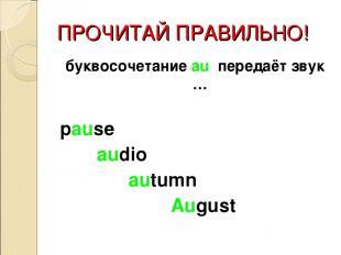 ПРОЧИТАЙ ПРАВИЛЬНО! буквосочетание au передаёт звук … pause audio autumn August