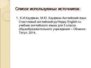 Список используемых источников: 1. К.И.Кауфман, М.Ю. Кауфман Английский язык: Сч