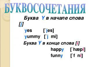 Буква Y в начале слова [j] yes [`jes] yummy [`jʌmi] Буква Y в конце слова [i] ha