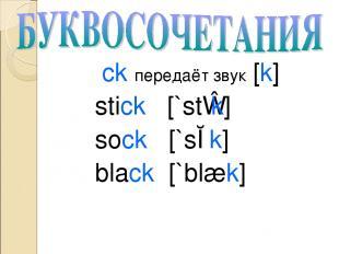ck передаёт звук [k] stick [`stɪk] sock [`sɔk] black [`blæk]