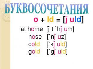 o + ld = [əuld] at home [ət `həum] nose [`nəuz] cold [`kəuld] gold [`gəuld]