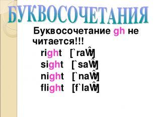 Буквосочетание gh не читается!!! right [`raɪt] sight [`saɪt] night [`naɪt] fligh