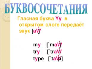 Гласная буква Yy в открытом слоге передаёт звук [aɪ] my [`maɪ] try [`traɪ] type