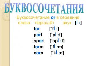 Буквосочетание or в середине слова передаёт звук [ɔ:] for [`fɔ:] port [`pɔ:t] sp