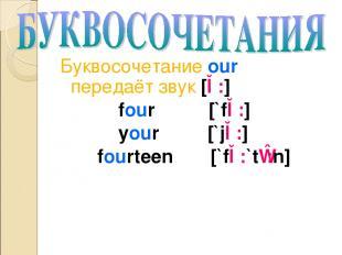 Буквосочетание our передаёт звук [ɔ:] four [`fɔ:] your [`jɔ:] fourteen [`fɔ:`tɪ: