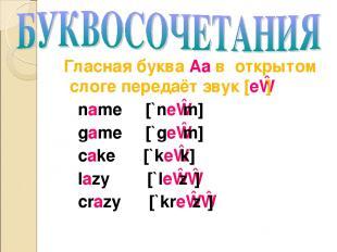 Гласная буква Aa в открытом слоге передаёт звук [eɪ] name [`neɪm] game [`geɪm] c