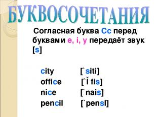 Согласная буква Cc перед буквами e, i, y передаёт звук [s] city [`siti] office [