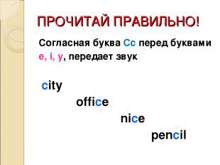 ПРОЧИТАЙ ПРАВИЛЬНО! Согласная буква Сс перед буквами e, i, y, передает звук city