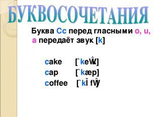 Буква Cc перед гласными o, u, a передаёт звук [k] cake [`keɪk] cap [`kæp] coffee