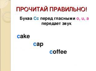 ПРОЧИТАЙ ПРАВИЛЬНО! Буква Сс перед гласными o, u, a передает звук cake cap coffe