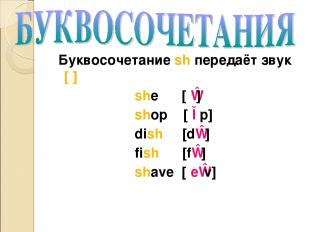 Буквосочетание sh передаёт звук [ʃ] she [ʃɪ] shop [ʃɔp] dish [dɪʃ] fish [fɪʃ] sh
