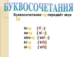 Буквосочетание ng передаёт звук [ŋ] long [`lɔŋ] song [`sɔŋ] strong [`strɔŋ] king